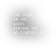 THE SHINE IN THE ASHES REMINDS YOU AS CINDERELLA.